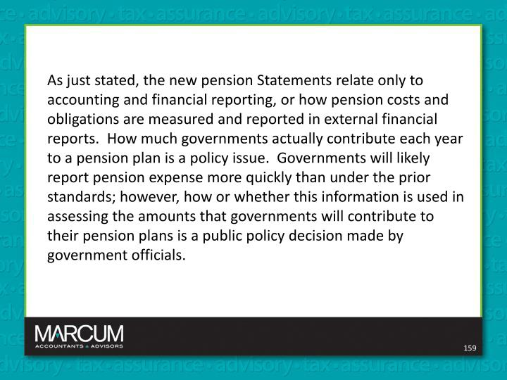 As just stated, the new pension Statements relate only to accounting and financial reporting, or how pension costs and obligations are measured and reported in external financial reports.  How much governments actually contribute each year to a pension plan is a policy issue.  Governments will likely report pension expense more quickly than under the prior standards; however, how or whether this information is used in assessing the amounts that governments will contribute to their pension plans is a public policy decision made by government officials.