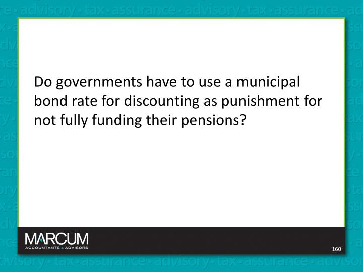 Do governments have to use a municipal bond rate for discounting as punishment for not fully funding their pensions?