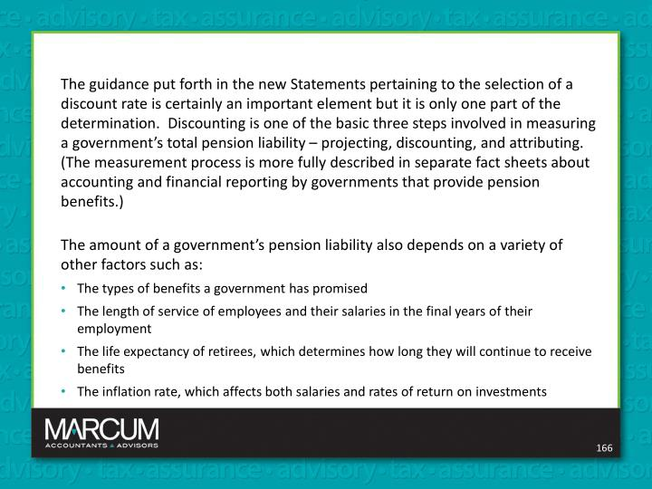 The guidance put forth in the new Statements pertaining to the selection of a discount rate is certainly an important element but it is only one part of the determination.  Discounting is one of the basic three steps involved in measuring a government's total pension liability – projecting, discounting, and attributing. (The measurement process is more fully described in separate fact sheets about accounting and financial reporting by governments that provide pension benefits.)