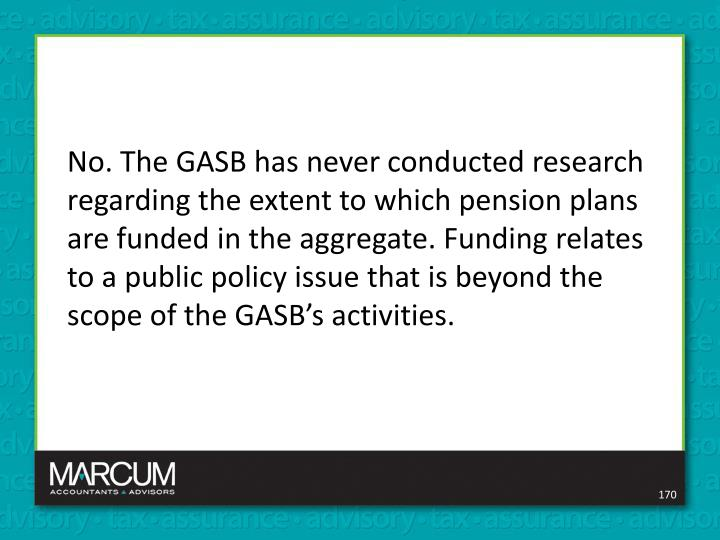 No. The GASB has never conducted research regarding the extent to which pension plans are funded in the aggregate. Funding relates to a public policy issue that is beyond the scope of the GASB's activities.