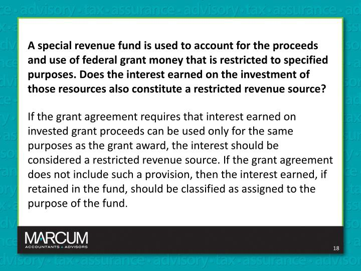 A special revenue fund is used to account for the proceeds and use of federal grant money that is restricted to specified purposes. Does the interest earned on the investment of those resources also constitute a restricted revenue source?