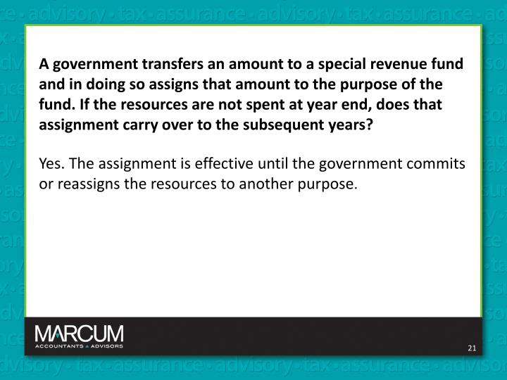 A government transfers an amount to a special revenue fund and in doing so assigns that amount to the purpose of the fund. If the resources are not spent at year end, does that assignment carry over to the subsequent years?