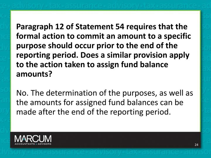 Paragraph 12 of Statement 54 requires that the formal action to commit an amount to a specific purpose should occur prior to the end of the reporting period. Does a similar provision apply to the action taken to assign fund balance amounts?