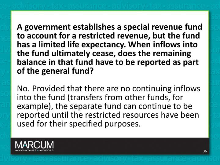 A government establishes a special revenue fund to account for a restricted revenue, but the fund has a limited life expectancy. When inflows into the fund ultimately cease, does the remaining balance in that fund have to be reported as part of the general fund?