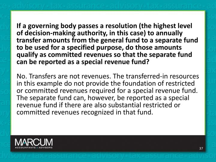 If a governing body passes a resolution (the highest level of decision-making authority, in this case) to annually transfer amounts from the general fund to a separate fund to be used for a specified purpose, do those amounts qualify as committed revenues so that the separate fund can be reported as a special revenue fund?