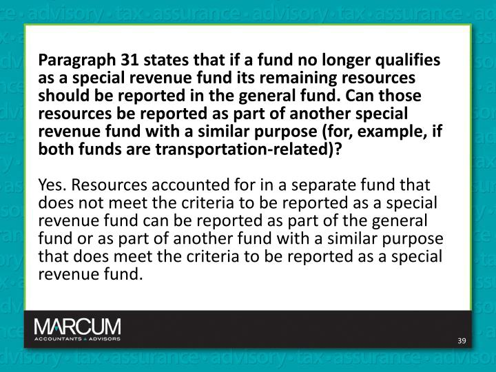 Paragraph 31 states that if a fund no longer qualifies as a special revenue fund its remaining resources should be reported in the general fund. Can those resources be reported as part of another special revenue fund with a similar purpose (for, example, if both funds are transportation-related)?