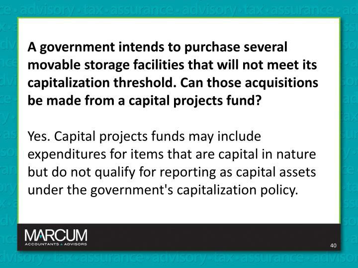 A government intends to purchase several movable storage facilities that will not meet its capitalization threshold. Can those acquisitions be made from a capital projects fund?