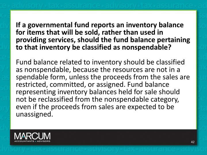 If a governmental fund reports an inventory balance for items that will be sold, rather than used in providing services, should the fund balance pertaining to that inventory be classified as