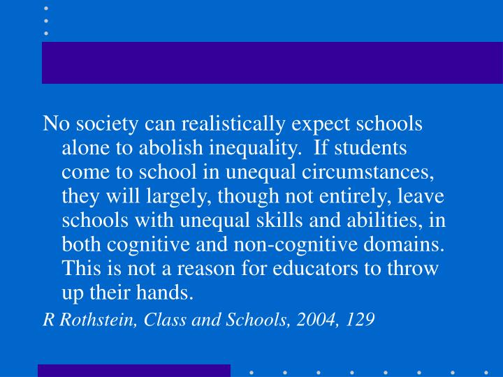 No society can realistically expect schools alone to abolish inequality.  If students come to school in unequal circumstances, they will largely, though not entirely, leave schools with unequal skills and abilities, in both cognitive and non-cognitive domains.  This is not a reason for educators to throw up their hands.
