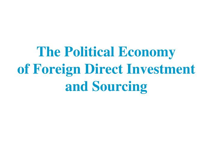 the political economy of foreign direct investment and sourcing