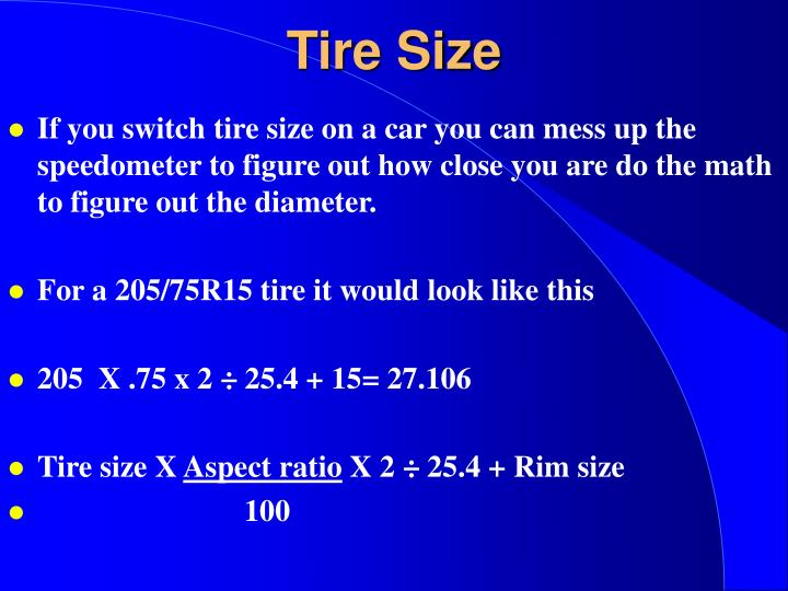 If you switch tire size on a car you can mess up the speedometer to figure out how close you are do the math to figure out the diameter.