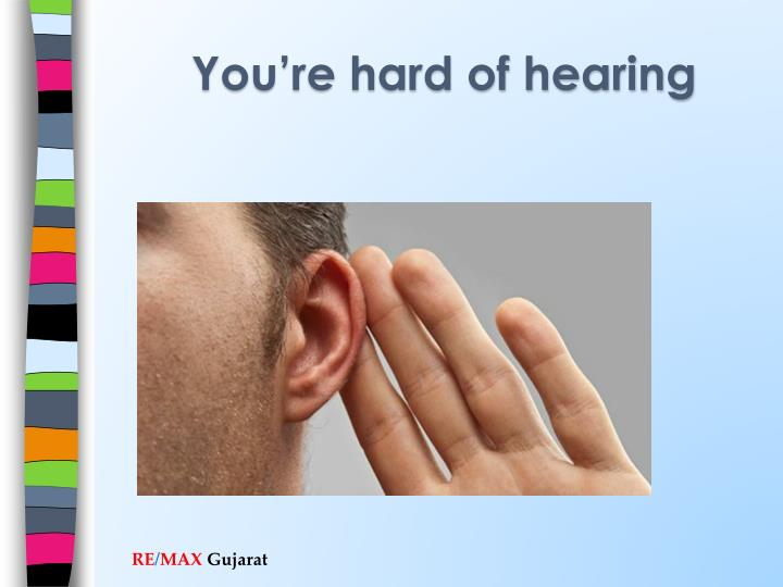 You're hard of hearing