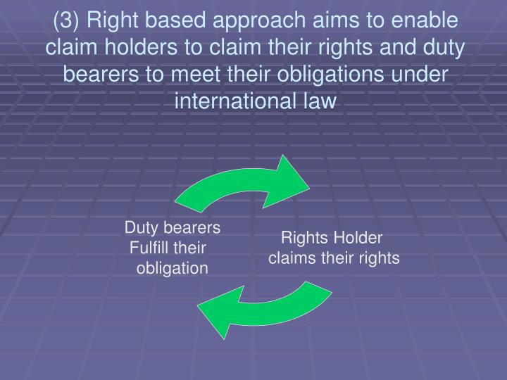 (3) Right based approach aims to enable claim holders to claim their rights and duty bearers to meet their obligations under international law