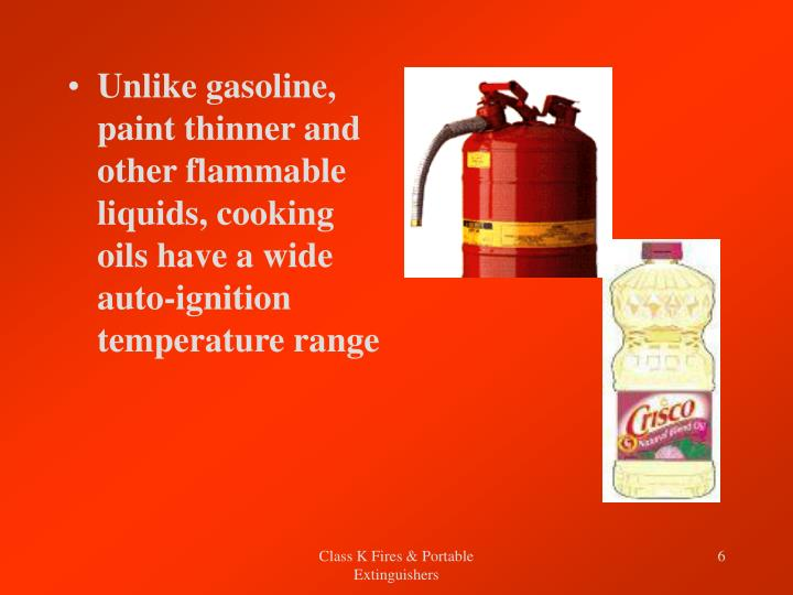 Unlike gasoline, paint thinner and other flammable liquids, cooking oils have a wide auto-ignition temperature range