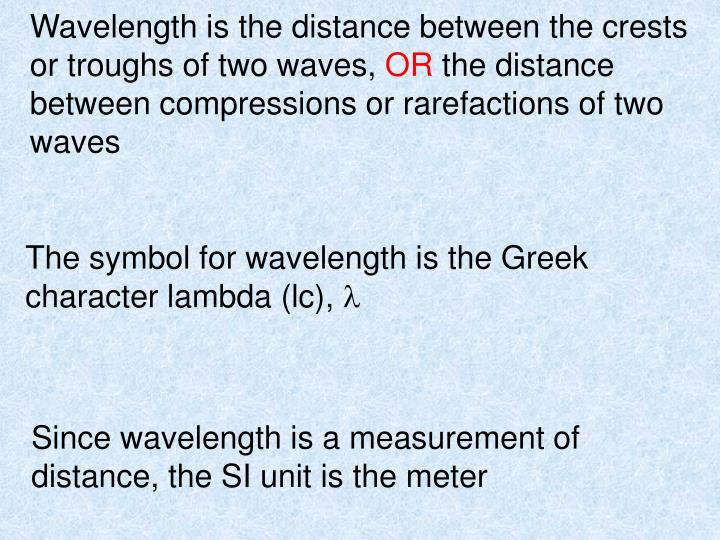 Wavelength is the distance between the crests or troughs of two waves,