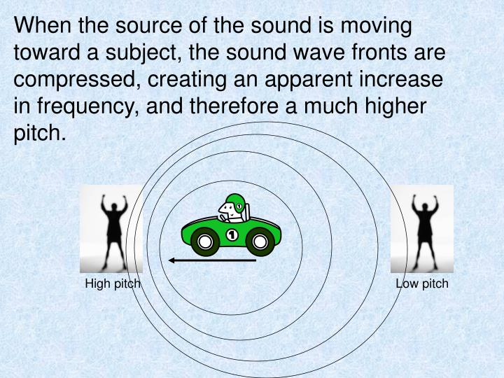 When the source of the sound is moving toward a subject, the sound wave fronts are compressed, creating an apparent increase in frequency, and therefore a much higher pitch.