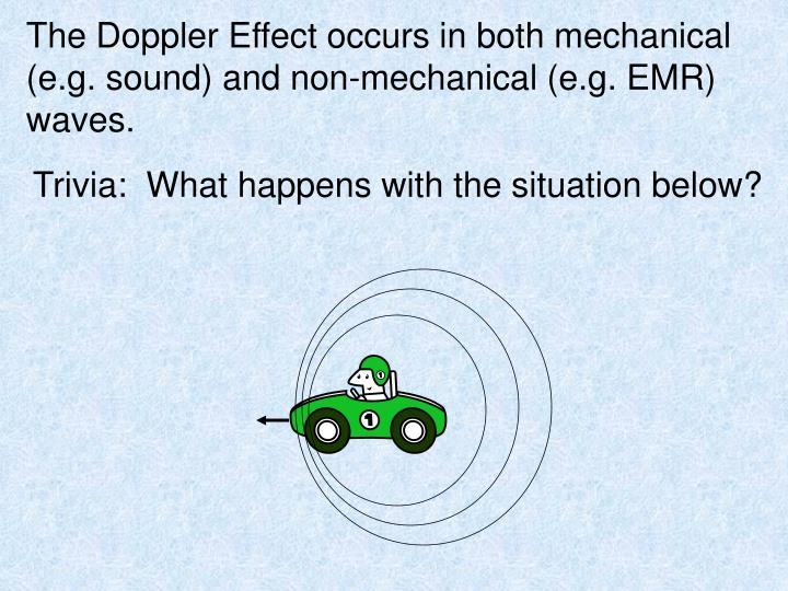 The Doppler Effect occurs in both mechanical (e.g. sound) and non-mechanical (e.g. EMR) waves.