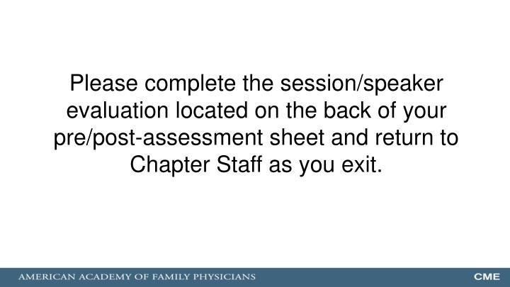 Please complete the session/speaker evaluation located on the back of your pre/post-assessment sheet and return to Chapter Staff as you exit.