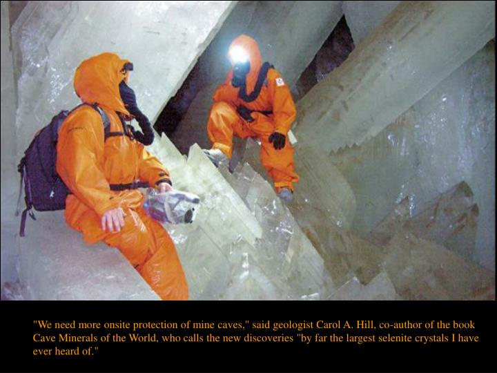 """""""We need more onsite protection of mine caves,"""" said geologist Carol A. Hill, co-author of the book Cave Minerals of the World, who calls the new discoveries """"by far the largest selenite crystals I have ever heard of."""""""