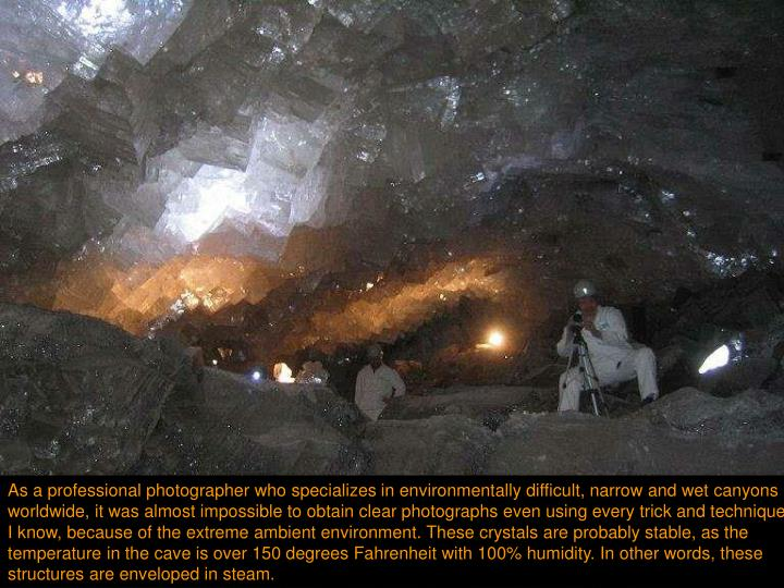 As a professional photographer who specializes in environmentally difficult, narrow and wet canyons worldwide, it was almost impossible to obtain clear photographs even using every trick and technique I know, because of the extreme ambient environment. These crystals are probably stable, as the temperature in the cave is over 150 degrees Fahrenheit with 100% humidity. In other words, these structures are enveloped in steam.