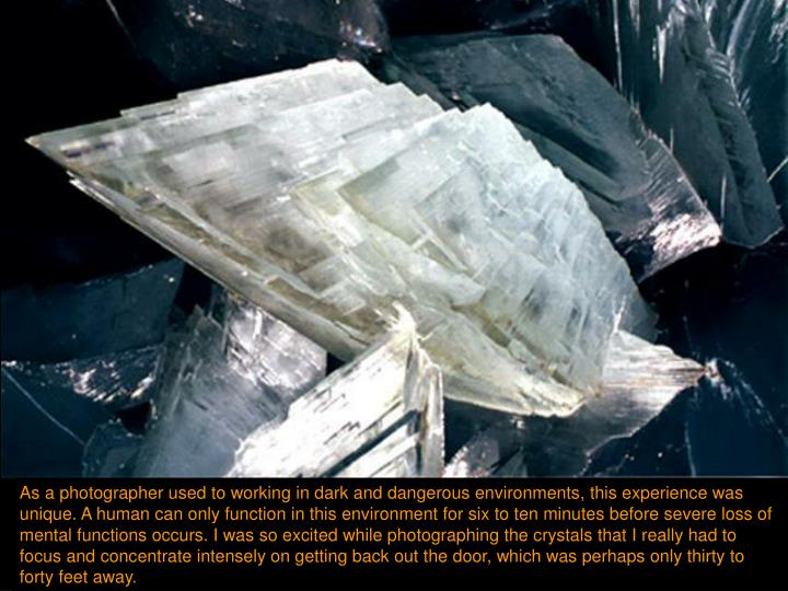 As a photographer used to working in dark and dangerous environments, this experience was unique. A human can only function in this environment for six to ten minutes before severe loss of mental functions occurs. I was so excited while photographing the crystals that I really had to focus and concentrate intensely on getting back out the door, which was perhaps only thirty to forty feet away.