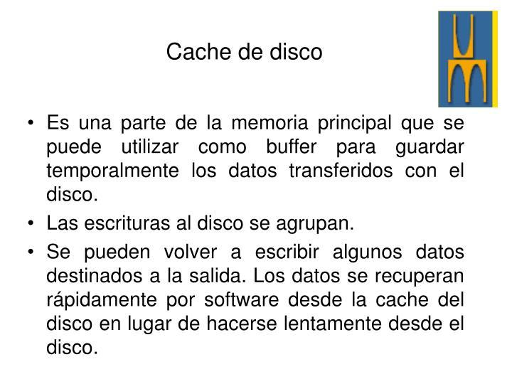 Es una parte de la memoria principal que se puede utilizar como buffer para guardar temporalmente los datos transferidos con el disco.