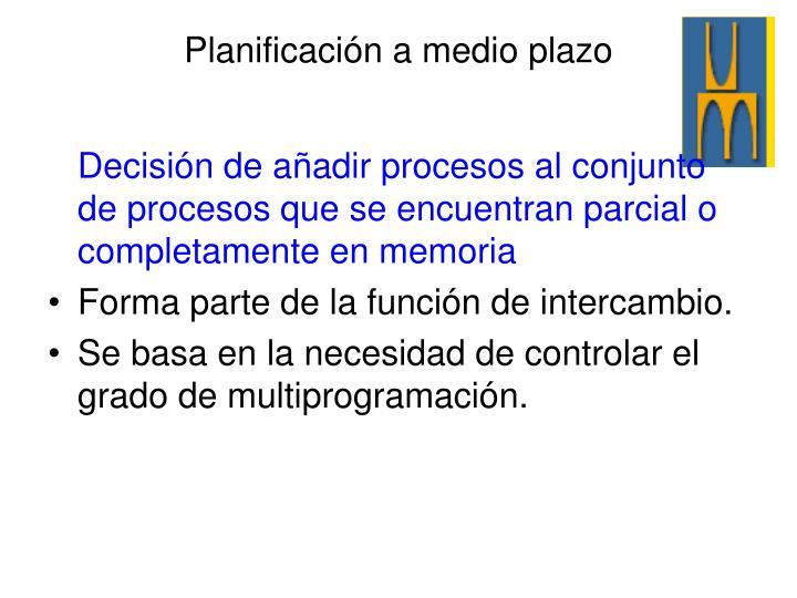 Decisión de añadir procesos al conjunto de procesos que se encuentran parcial o completamente en memoria