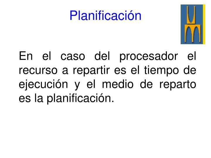 En el caso del procesador el recurso a repartir es el tiempo de ejecución y el medio de reparto es la planificación.