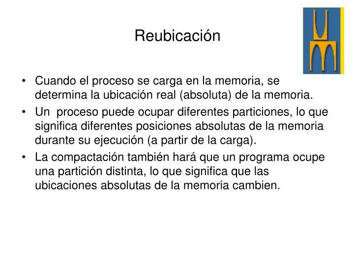 Cuando el proceso se carga en la memoria, se determina la ubicación real (absoluta) de la memoria.