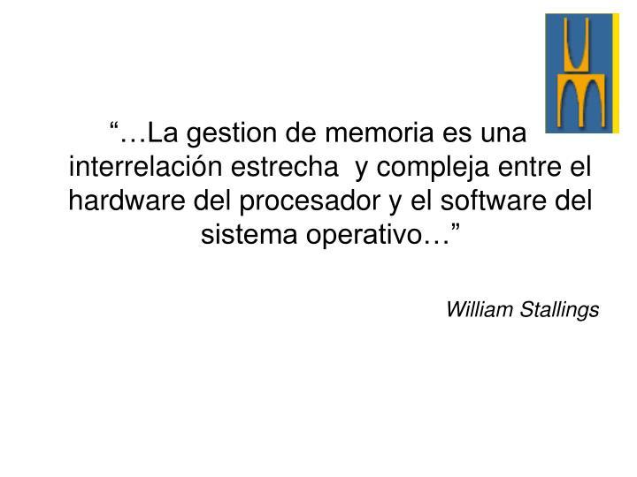 """""""…La gestion de memoria es una interrelación estrecha  y compleja entre el hardware del procesador y el software del sistema operativo…"""""""
