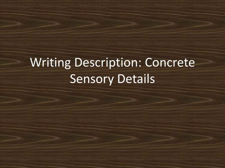 sensory details in writing Writing guide descriptive & sensory detail overview descriptive details allow sensory recreations of experiences, objects, or imaginings there are many different ways in which descriptive detail can be included in writing whether to describe, persuade, illustrate or demonstrate.