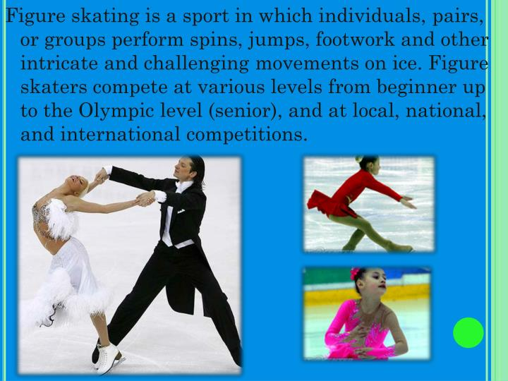 Figure skating is a sport in which individuals, pairs, or groups perform spins, jumps, footwork and other intricate and challenging movements on ice. Figure skaters compete at various levels from beginner up to the Olympic level (senior), and at local, national, and international competitions.