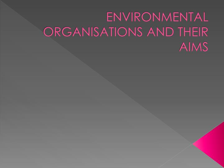 ENVIRONMENTAL ORGANISATIONS AND THEIR AIMS