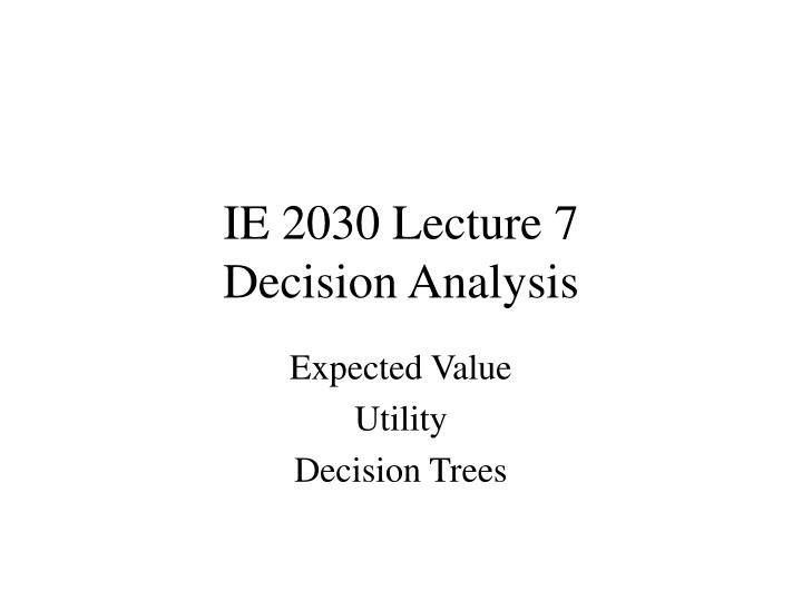 Ie 2030 lecture 7 decision analysis