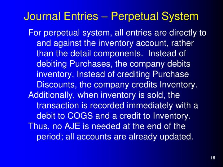 For perpetual system, all entries are directly to and against the inventory account, rather than the detail components.  Instead of debiting Purchases, the company debits inventory. Instead of crediting Purchase Discounts, the company credits Inventory.