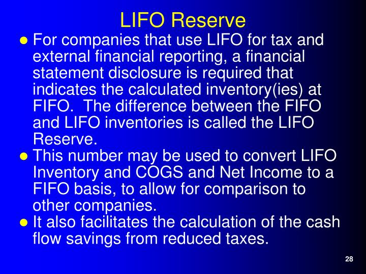 For companies that use LIFO for tax and external financial reporting, a financial statement disclosure is required that indicates the calculated inventory(ies) at FIFO.  The difference between the FIFO and LIFO inventories is called the LIFO Reserve.