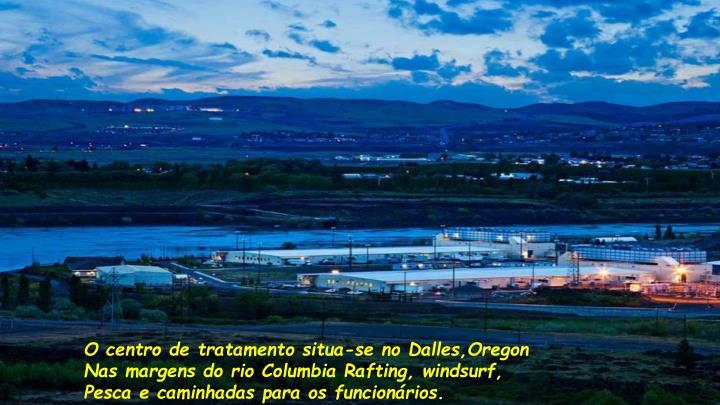 O centro de tratamento situa-se no Dalles,Oregon