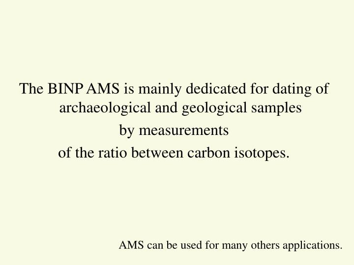 The BINP AMS is mainly dedicated for dating of archaeological and geological samples