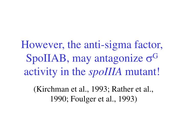 However, the anti-sigma factor, SpoIIAB, may antagonize