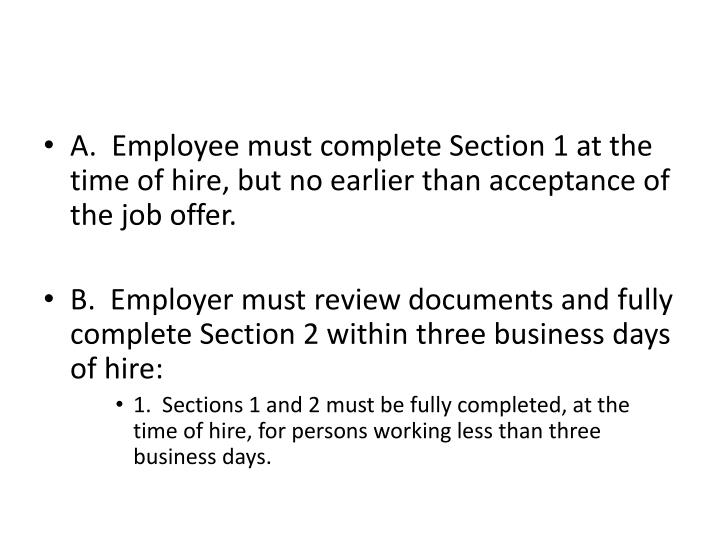 A.  Employee must complete Section 1 at the time of hire, but no earlier than acceptance of the job offer.