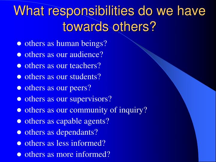 What responsibilities do we have towards others?