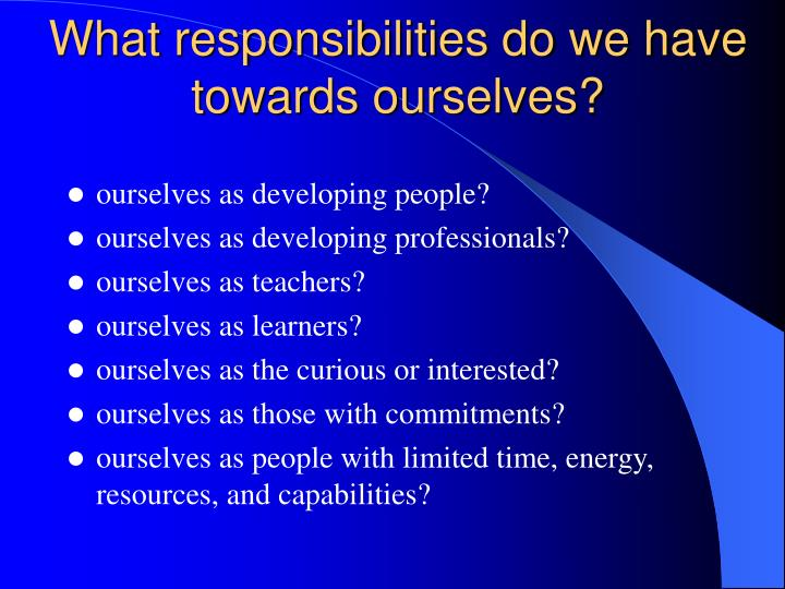 What responsibilities do we have towards ourselves?