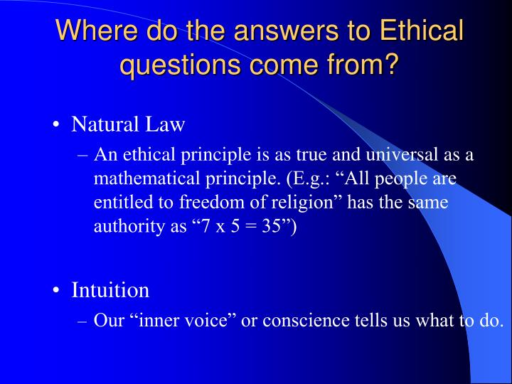 Where do the answers to Ethical questions come from?
