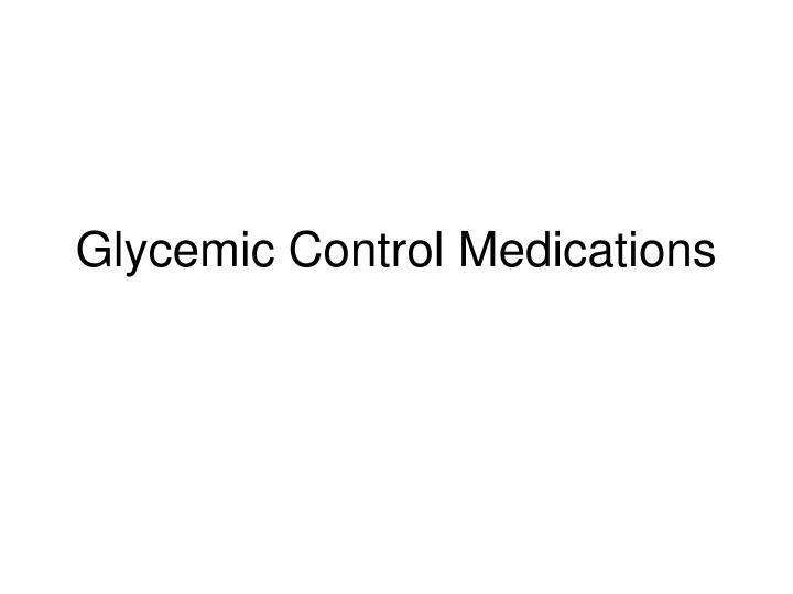 Glycemic control medications