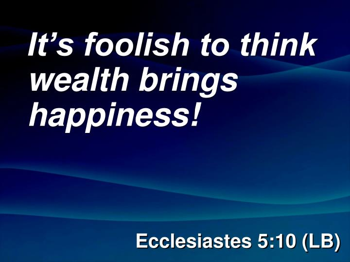 It's foolish to think wealth brings happiness!
