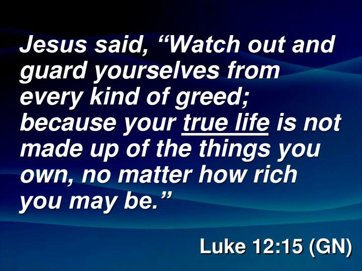 "Jesus said, ""Watch out and guard yourselves from every kind of greed; because your"