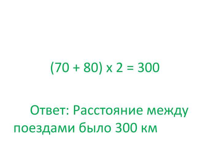 (70 + 80) х 2 = 300