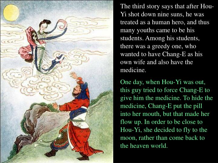 The third story says that after Hou-Yi shot down nine suns, he was treated as a human hero, and thus many youths came to be his students. Among his students, there was a greedy one, who wanted to have Chang-E as his own wife and also have the medicine.