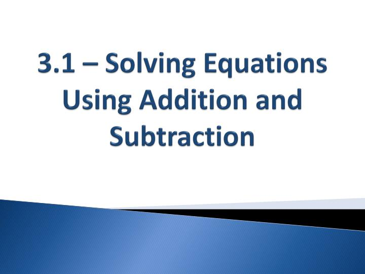 3.1 – Solving Equations Using Addition and Subtraction