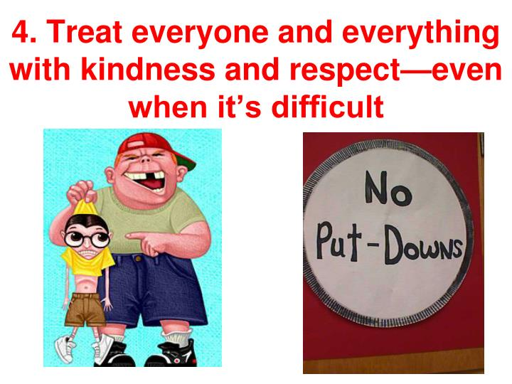 4. Treat everyone and everything with kindness and respect—even when it's difficult